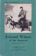 Edward Wilson of the Antarctic: Naturalist and Friend, Together With a Memoir of Oriana Wilson: Seaver, George