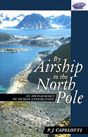 By Airship to the North Pole: An Archaeology of Human Exploration: Capelotti, P. J.