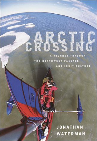 Arctic Crossing: A Journey Through the Northwest Passage and Inuit Culture: Waterman, Jonathan