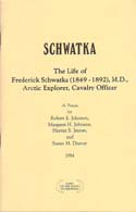 Schwatka: The Life of Frederick Schwatka (1848-1892), M.D., Arctic Explorer, Cavalry Officer – A Précis: Johnson, Robert E., et al.