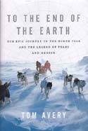 To the End of the Earth: Our Epic Journey to the North Pole and the Legend of Peary and Henson: Avery, Tom