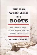 The Man Who Ate His Boots: The Tragic History of the Search for the Northwest Passage: Brandt, Anthony
