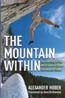 The Mountain Within: The True Story of the World's Most Extreme Free-Ascent Climber: Huber, Alexander