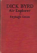 Dick Byrd - Air Explorer: An Intimate Story of a Great Air Explorer, Whose Spectacular Flights to the North and South Poles, Across the Atlantic Ocean and Other Adventures have Thrilled Red-Blooded Men and Boys the World Over: Green, Fitzhugh