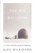 The Ice Balloon: S. A. Andrée and the Heroic Age of Arctic Exploration: Wilkinson, Alec