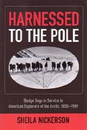 Harnessed to the Pole: Sledge Dogs in Service to American Explorers of the Arctic, 1853-1909: Nickerson, Sheila