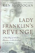 Lady Franklin's Revenge: A True Story of Ambition, Obsession and the Remaking of Arctic History: McGoogan, Ken