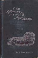From Edinburgh to the Antarctic: An Artist's Notes and Sketches during the Dundee Antarctic Expedition of 1892-93: Murdoch, W. G. Burn
