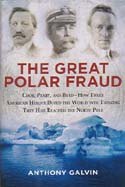 The Great Polar Fraud: Cook, Peary, and Byrd - How Three American Heroes Duped the World into Thinking They Had Reached the North Pole: Galvin, Anthony