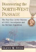 Discovering the North-West Passage: The Four-Year Arctic Odyssey of H.M.S. Investigator and the McClure Expedition: Stein, Glenn M.