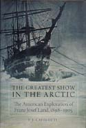 The Greatest Show in the Arctic: The American Exploration of Franz Josef Land, 1898-1905: Capelotti, P. J.