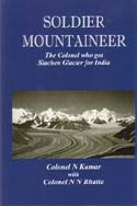 Soldier Mountaineer: The Colonel who got Siachen Glacier for India: Kumar, Col. N. w/ Col. N. N. Bhatia