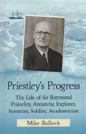 Priestley's Progress: The Life of Sir Raymond Priestley, Antarctic Explorer, Scientist, Soldier, Academician: Bullock, Mike