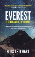 Everest - It's Not About the Summit: Twenty Years of Preparation, Two Years of Devastation on the World's Highest Mountain: Stewart, Ellis
