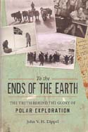 To the Ends of the Earth: The Truth Behind the Glory of Polar Exploration: Dippel, John V. H.