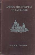Among the Eskimos of Labrador: A Record of Five Years Close Intercourse with the Eskimo Tribes of Labrador: Hutton, S. K.
