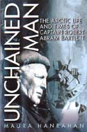 Unchained Man: The Arctic Life and Times of Captain Robert Abram Bartlett: Hanrahan, Maura