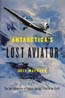 Antarctica's Lost Aviator: The Epic Adventure to Explore the Last Frontier on Earth: Maynard, Jeff