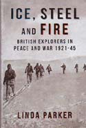 Ice, Steel and Fire: British Explorers in Peace and War 1921-45: Parker, Linda