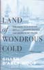 Land of Wondrous Cold: The Race to Discover Antarctica and Unlock the Secrets of Its Ice: Wood, Gillen D'Arcy