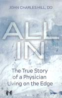 All In: The True Story of a Physician Living on the Edge: Hill, John Charles